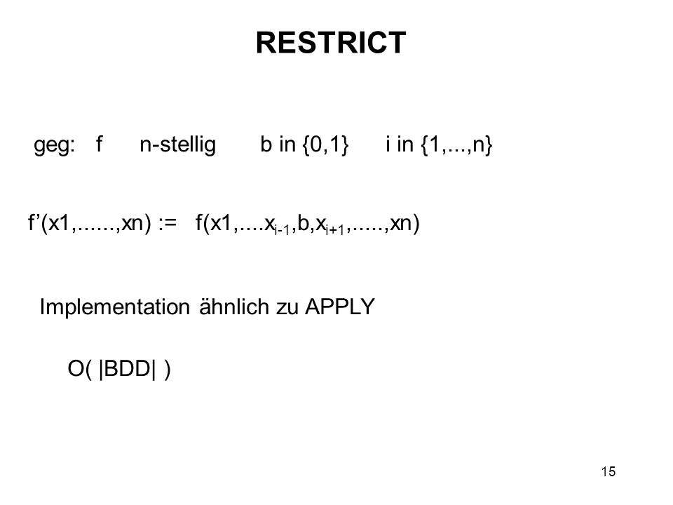 15 RESTRICT geg: f n-stellig b in {0,1} i in {1,...,n} f(x1,......,xn) := f(x1,....x i-1,b,x i+1,.....,xn) Implementation ähnlich zu APPLY O( |BDD| )