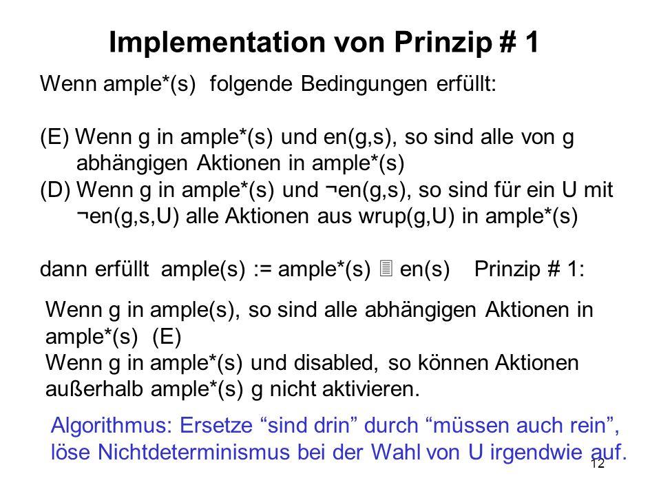 12 Implementation von Prinzip # 1 Wenn ample*(s) folgende Bedingungen erfüllt: (E) Wenn g in ample*(s) und en(g,s), so sind alle von g abhängigen Aktionen in ample*(s) (D) Wenn g in ample*(s) und ¬en(g,s), so sind für ein U mit ¬en(g,s,U) alle Aktionen aus wrup(g,U) in ample*(s) dann erfüllt ample(s) := ample*(s) en(s) Prinzip # 1: Wenn g in ample(s), so sind alle abhängigen Aktionen in ample*(s) (E) Wenn g in ample*(s) und disabled, so können Aktionen außerhalb ample*(s) g nicht aktivieren.