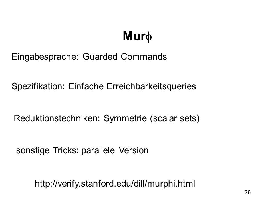 25 Mur Eingabesprache: Guarded Commands Spezifikation: Einfache Erreichbarkeitsqueries Reduktionstechniken: Symmetrie (scalar sets) sonstige Tricks: parallele Version http://verify.stanford.edu/dill/murphi.html