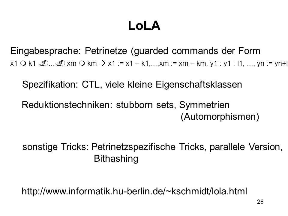 26 LoLA Eingabesprache: Petrinetze (guarded commands der Form x1 k1... xm km x1 := x1 – k1,...,xm := xm – km, y1 : y1 : l1,..., yn := yn+ln ) Reduktio
