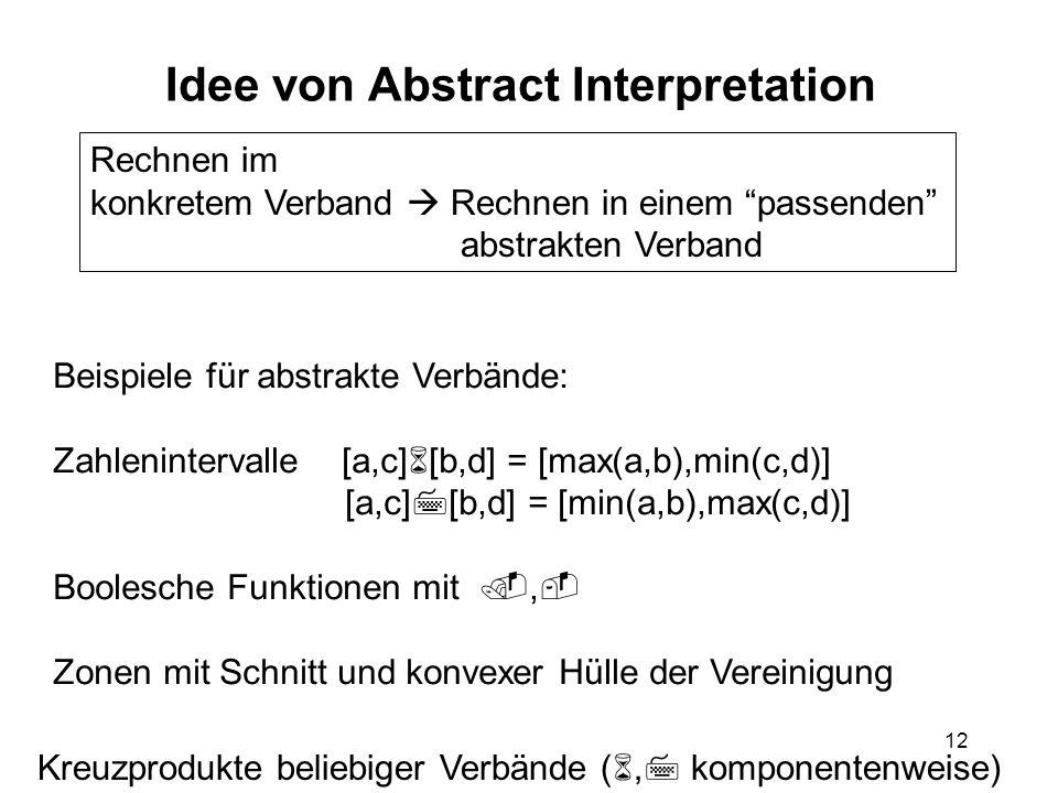 12 Idee von Abstract Interpretation Rechnen im konkretem Verband Rechnen in einem passenden abstrakten Verband Beispiele für abstrakte Verbände: Zahlenintervalle [a,c] [b,d] = [max(a,b),min(c,d)] [a,c] [b,d] = [min(a,b),max(c,d)] Boolesche Funktionen mit, Zonen mit Schnitt und konvexer Hülle der Vereinigung Kreuzprodukte beliebiger Verbände (, komponentenweise)