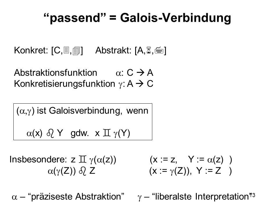 13 passend = Galois-Verbindung Konkret: [C,, ] Abstrakt: [A,, ] Abstraktionsfunktion : C A Konkretisierungsfunktion : A C ( ) ist Galoisverbindung, wenn (x) Y gdw.