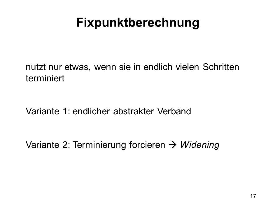 17 Fixpunktberechnung nutzt nur etwas, wenn sie in endlich vielen Schritten terminiert Variante 1: endlicher abstrakter Verband Variante 2: Terminierung forcieren Widening
