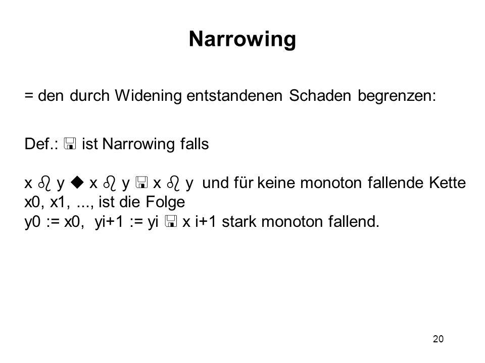 20 Narrowing = den durch Widening entstandenen Schaden begrenzen: Def.: ist Narrowing falls x y x y x y und für keine monoton fallende Kette x0, x1,..., ist die Folge y0 := x0, yi+1 := yi x i+1 stark monoton fallend.