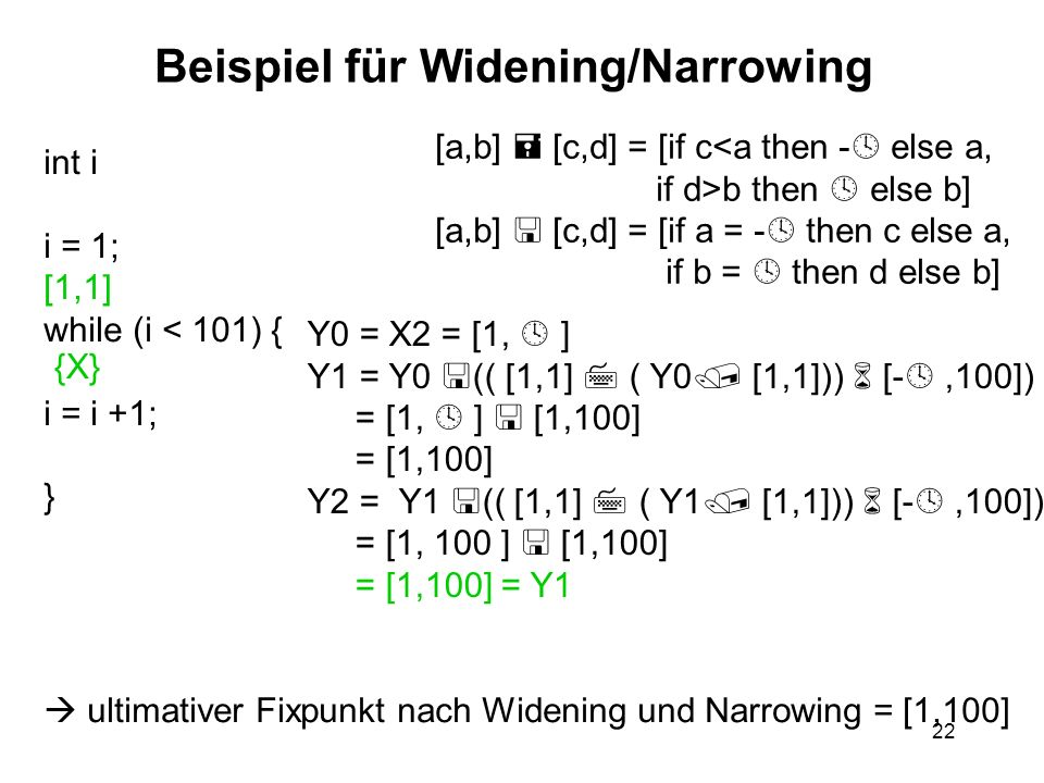 22 Beispiel für Widening/Narrowing int i i = 1; [1,1] while (i < 101) { i = i +1; } [a,b] [c,d] = [if c<a then - else a, if d>b then else b] [a,b] [c,d] = [if a = - then c else a, if b = then d else b] {X} Y0 = X2 = [1, ] Y1 = Y0 (( [1,1] ( Y0 [1,1])) [-,100]) = [1, ] [1,100] = [1,100] Y2 = Y1 (( [1,1] ( Y1 [1,1])) [-,100]) = [1, 100 ] [1,100] = [1,100] = Y1 ultimativer Fixpunkt nach Widening und Narrowing = [1,100]