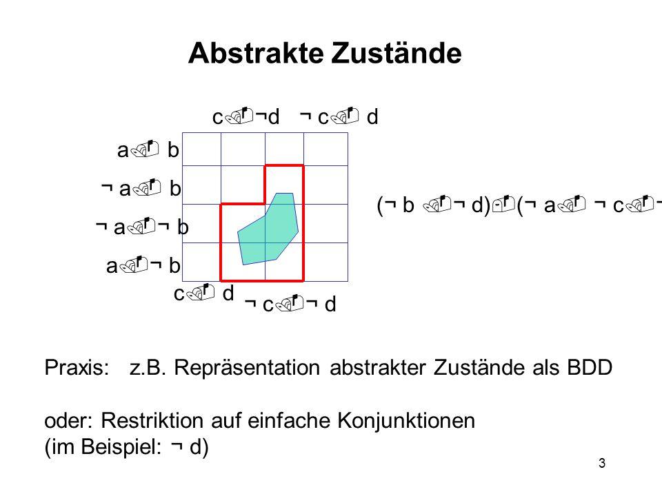 3 Abstrakte Zustände a ¬ b ¬ a b ¬ a ¬ b a b c d ¬ c dc ¬d ¬ c ¬ d (¬ b ¬ d) (¬ a ¬ c ¬ d) Praxis: z.B.