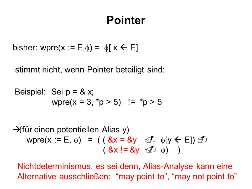 6 Pointer bisher: wpre(x := E, ) = [ x E] stimmt nicht, wenn Pointer beteiligt sind: Beispiel: Sei p = & x; wpre(x = 3, *p > 5) != *p > 5 (für einen potentiellen Alias y) wpre(x := E, ) = ( ( &x = &y [y E]) ( &x != &y ) ) Nichtdeterminismus, es sei denn, Alias-Analyse kann eine Alternative ausschließen: may point to, may not point to