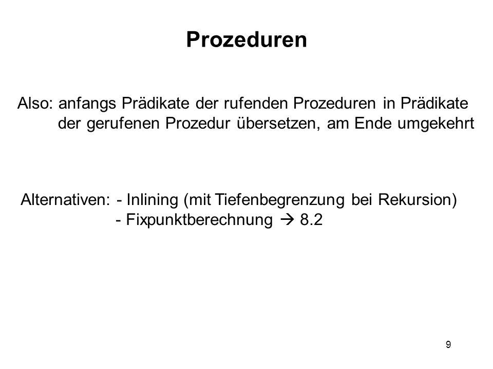 9 Prozeduren Also: anfangs Prädikate der rufenden Prozeduren in Prädikate der gerufenen Prozedur übersetzen, am Ende umgekehrt Alternativen: - Inlining (mit Tiefenbegrenzung bei Rekursion) - Fixpunktberechnung 8.2