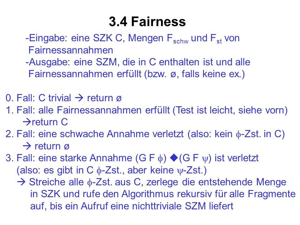 3.4 Fairness -Eingabe: eine SZK C, Mengen F schw und F st von Fairnessannahmen -Ausgabe: eine SZM, die in C enthalten ist und alle Fairnessannahmen er