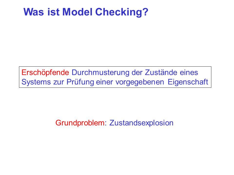 Was ist Model Checking? Erschöpfende Durchmusterung der Zustände eines Systems zur Prüfung einer vorgegebenen Eigenschaft Grundproblem: Zustandsexplos