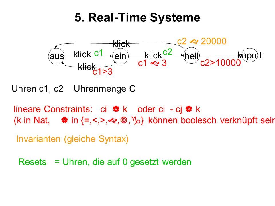 5. Real-Time Systeme ausein hell kaputt klick Uhren c1, c2 Uhrenmenge C lineare Constraints: ci k oder ci - cj k (k in Nat, in {=,,,, } können boolesc