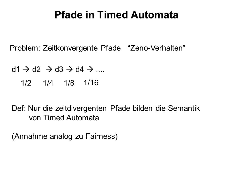 Pfade in Timed Automata Problem: Zeitkonvergente Pfade Zeno-Verhalten d1 d2 d3 d4.... 1/21/41/8 1/16 Def: Nur die zeitdivergenten Pfade bilden die Sem