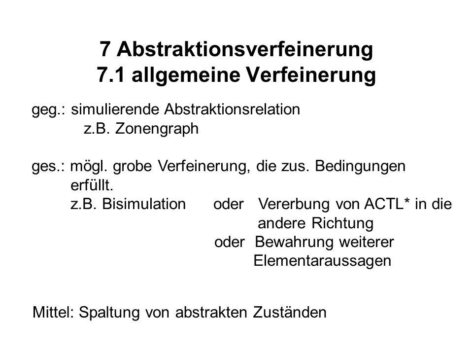7 Abstraktionsverfeinerung 7.1 allgemeine Verfeinerung geg.: simulierende Abstraktionsrelation z.B. Zonengraph ges.: mögl. grobe Verfeinerung, die zus