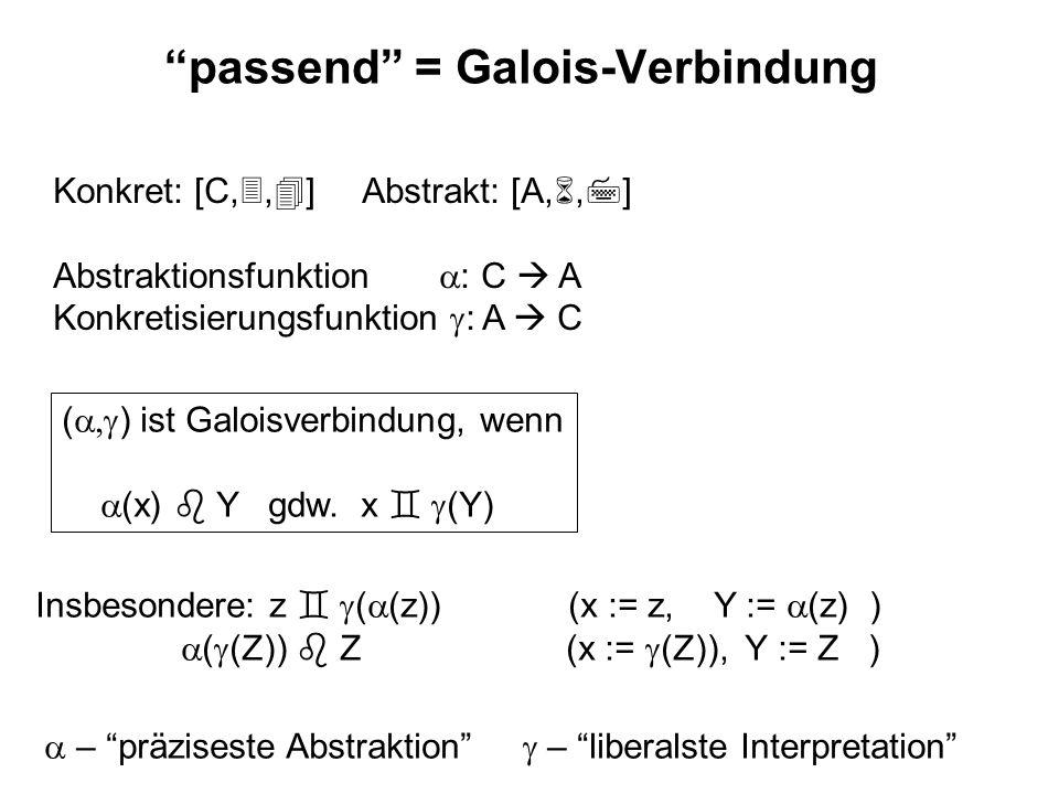 passend = Galois-Verbindung Konkret: [C,, ] Abstrakt: [A,, ] Abstraktionsfunktion : C A Konkretisierungsfunktion : A C ( ) ist Galoisverbindung, wenn