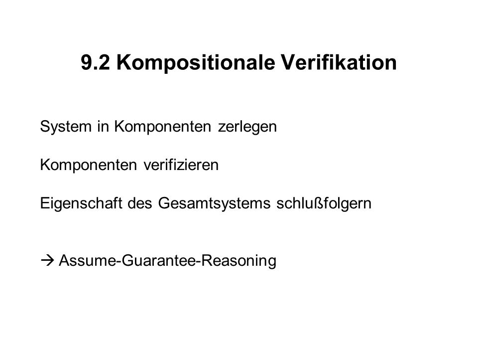 9.2 Kompositionale Verifikation System in Komponenten zerlegen Komponenten verifizieren Eigenschaft des Gesamtsystems schlußfolgern Assume-Guarantee-R