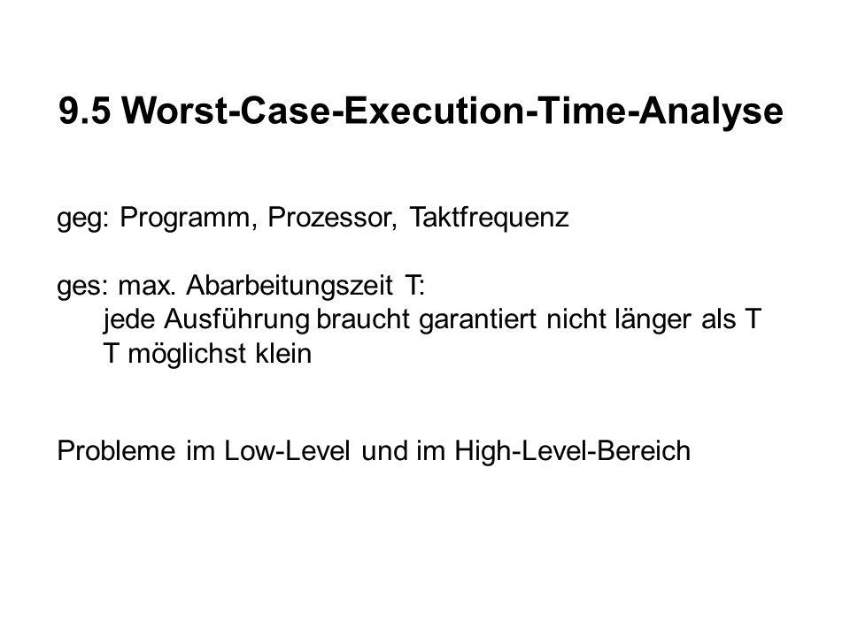 9.5 Worst-Case-Execution-Time-Analyse geg: Programm, Prozessor, Taktfrequenz ges: max. Abarbeitungszeit T: jede Ausführung braucht garantiert nicht lä