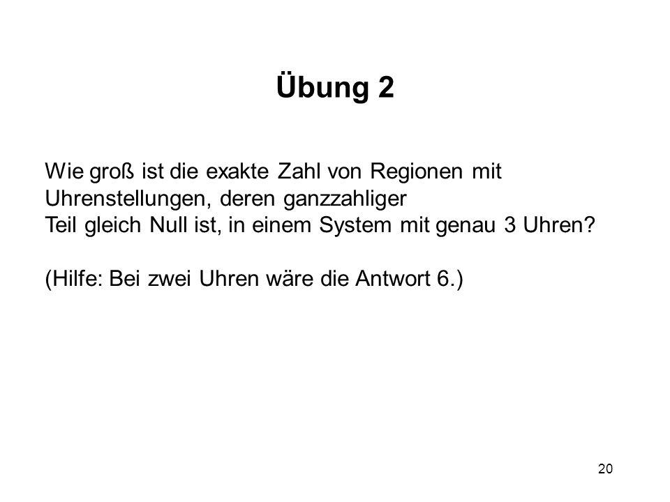 20 Übung 2 Wie groß ist die exakte Zahl von Regionen mit Uhrenstellungen, deren ganzzahliger Teil gleich Null ist, in einem System mit genau 3 Uhren?