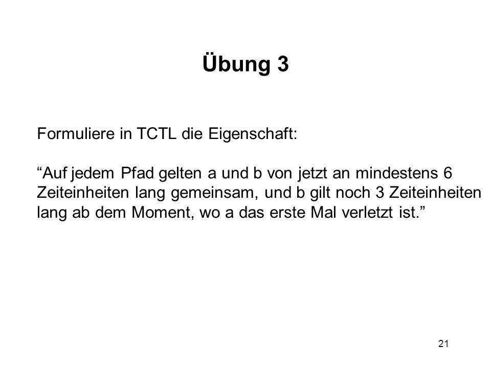 21 Übung 3 Formuliere in TCTL die Eigenschaft: Auf jedem Pfad gelten a und b von jetzt an mindestens 6 Zeiteinheiten lang gemeinsam, und b gilt noch 3 Zeiteinheiten lang ab dem Moment, wo a das erste Mal verletzt ist.