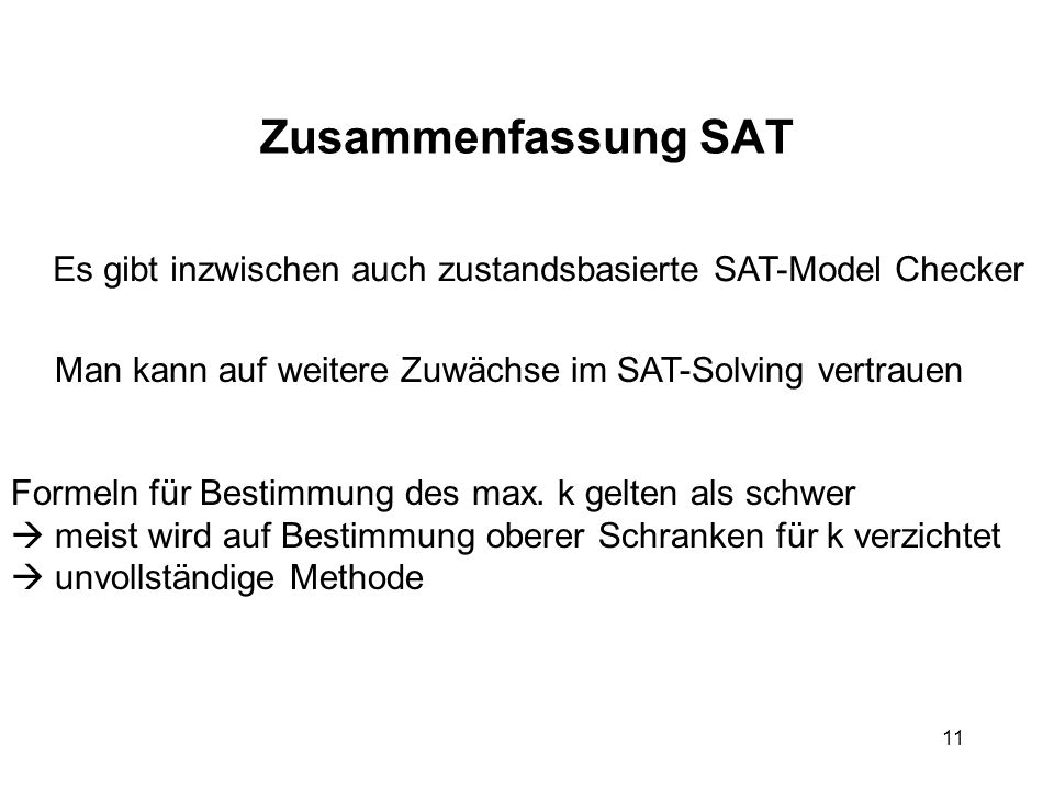 11 Zusammenfassung SAT Es gibt inzwischen auch zustandsbasierte SAT-Model Checker Man kann auf weitere Zuwächse im SAT-Solving vertrauen Formeln für Bestimmung des max.