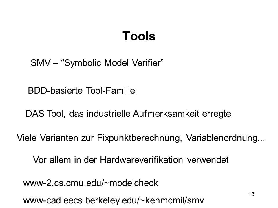 13 Tools SMV – Symbolic Model Verifier BDD-basierte Tool-Familie DAS Tool, das industrielle Aufmerksamkeit erregte Viele Varianten zur Fixpunktberechnung, Variablenordnung...