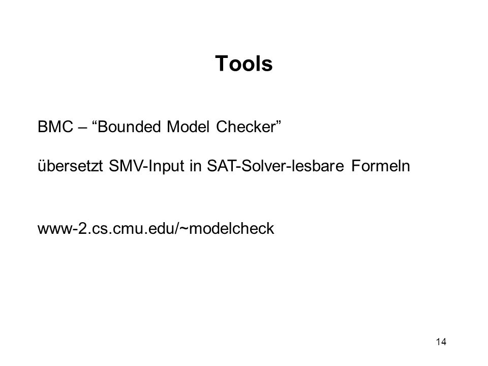 14 Tools BMC – Bounded Model Checker übersetzt SMV-Input in SAT-Solver-lesbare Formeln www-2.cs.cmu.edu/~modelcheck