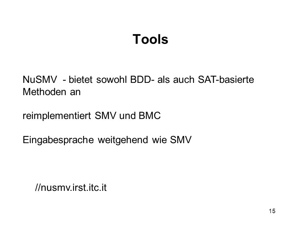 15 Tools NuSMV - bietet sowohl BDD- als auch SAT-basierte Methoden an reimplementiert SMV und BMC Eingabesprache weitgehend wie SMV //nusmv.irst.itc.it