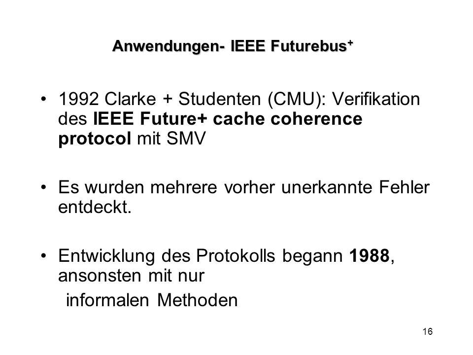 16 Anwendungen- IEEE Futurebus + 1992 Clarke + Studenten (CMU): Verifikation des IEEE Future+ cache coherence protocol mit SMV Es wurden mehrere vorher unerkannte Fehler entdeckt.