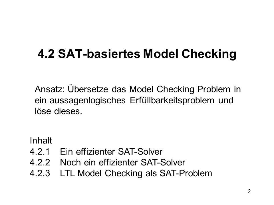 3 4.2.1 SAT-Solver für CNF (Suche nach erfüllender Belegung) Ausgangspunkt: Algorithmus von Davis-Putnam aus den 60ern (x y z) (¬x y) (¬y z) (¬x ¬y ¬z) (y) (¬y z) (¬y ¬z)(y z) (¬y z) x ¬x¬xdecide (z) (¬z) y unit propagation z leere Klauselmenge = SAT.