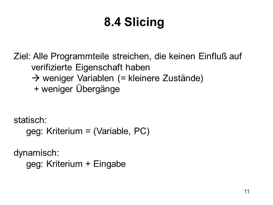11 8.4 Slicing Ziel: Alle Programmteile streichen, die keinen Einfluß auf verifizierte Eigenschaft haben weniger Variablen (= kleinere Zustände) + wen