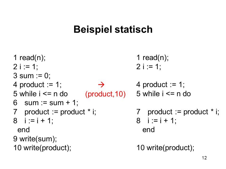 12 Beispiel statisch 1 read(n); 2 i := 1; 3 sum := 0; 4 product := 1; 5 while i <= n do 6sum := sum + 1; 7product := product * i; 8i := i + 1; end 9 w