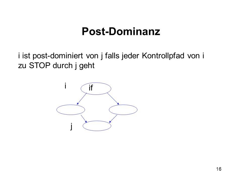 16 Post-Dominanz i ist post-dominiert von j falls jeder Kontrollpfad von i zu STOP durch j geht i if j
