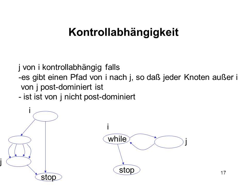 17 Kontrollabhängigkeit j von i kontrollabhängig falls -es gibt einen Pfad von i nach j, so daß jeder Knoten außer i von j post-dominiert ist - ist is
