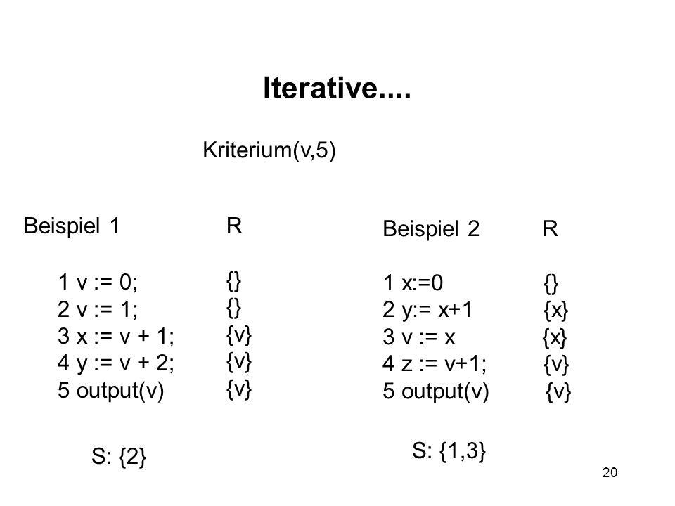 20 Iterative.... Beispiel 1 1 v := 0; 2 v := 1; 3 x := v + 1; 4 y := v + 2; 5 output(v) R {} {v} S: {2} Beispiel 2 R 1 x:=0 {} 2 y:= x+1 {x} 3 v := x