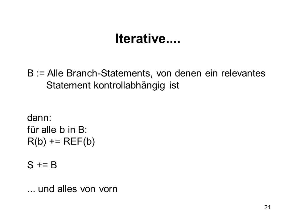 21 Iterative.... B := Alle Branch-Statements, von denen ein relevantes Statement kontrollabhängig ist dann: für alle b in B: R(b) += REF(b) S += B...