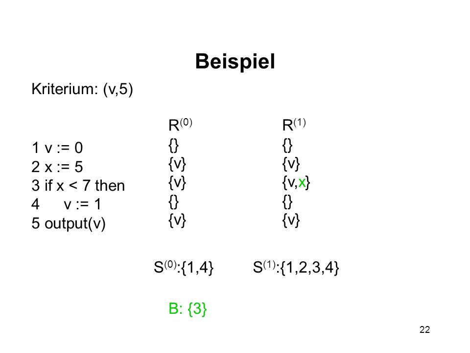 22 Beispiel 1 v := 0 2 x := 5 3 if x < 7 then 4 v := 1 5 output(v) R (0) {} {v} {} {v} Kriterium: (v,5) S (0) :{1,4} B: {3} R (1) {} {v} {v,x} {} {v}