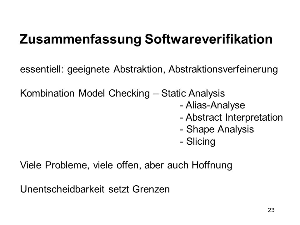 23 Zusammenfassung Softwareverifikation essentiell: geeignete Abstraktion, Abstraktionsverfeinerung Kombination Model Checking – Static Analysis - Ali