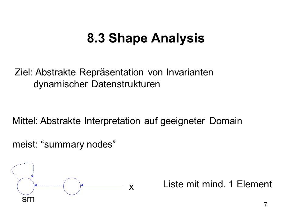 7 8.3 Shape Analysis Ziel: Abstrakte Repräsentation von Invarianten dynamischer Datenstrukturen Mittel: Abstrakte Interpretation auf geeigneter Domain