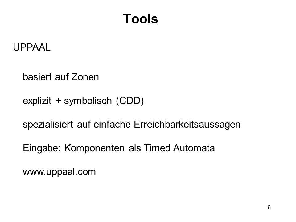 6 Tools UPPAAL basiert auf Zonen explizit + symbolisch (CDD) spezialisiert auf einfache Erreichbarkeitsaussagen Eingabe: Komponenten als Timed Automata www.uppaal.com