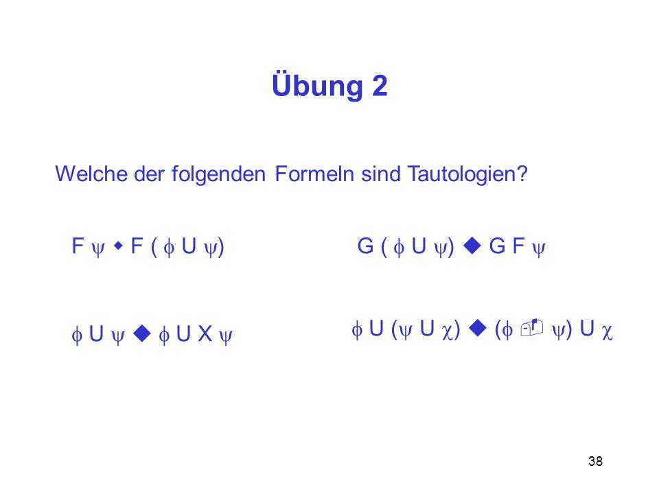 38 Übung 2 Welche der folgenden Formeln sind Tautologien? F F ( U )G ( U ) G F U U X U ( U ) ( ) U