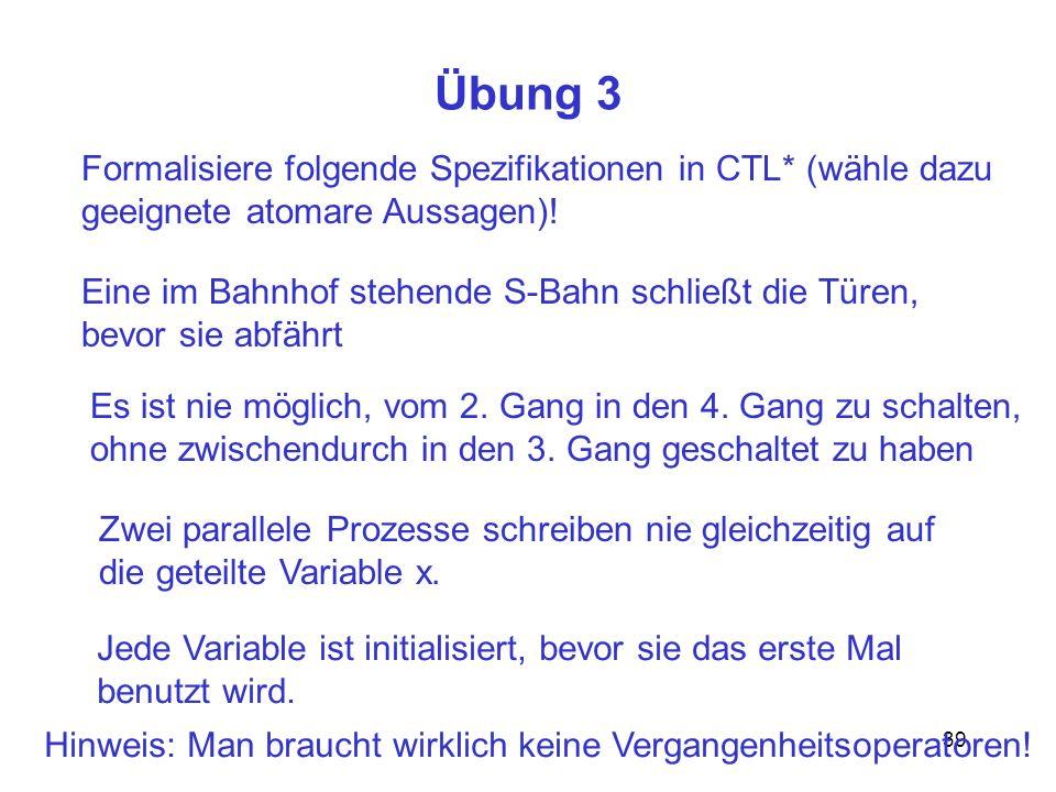 39 Übung 3 Formalisiere folgende Spezifikationen in CTL* (wähle dazu geeignete atomare Aussagen).