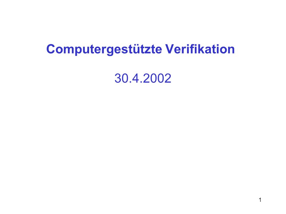 1 Computergestützte Verifikation 30.4.2002