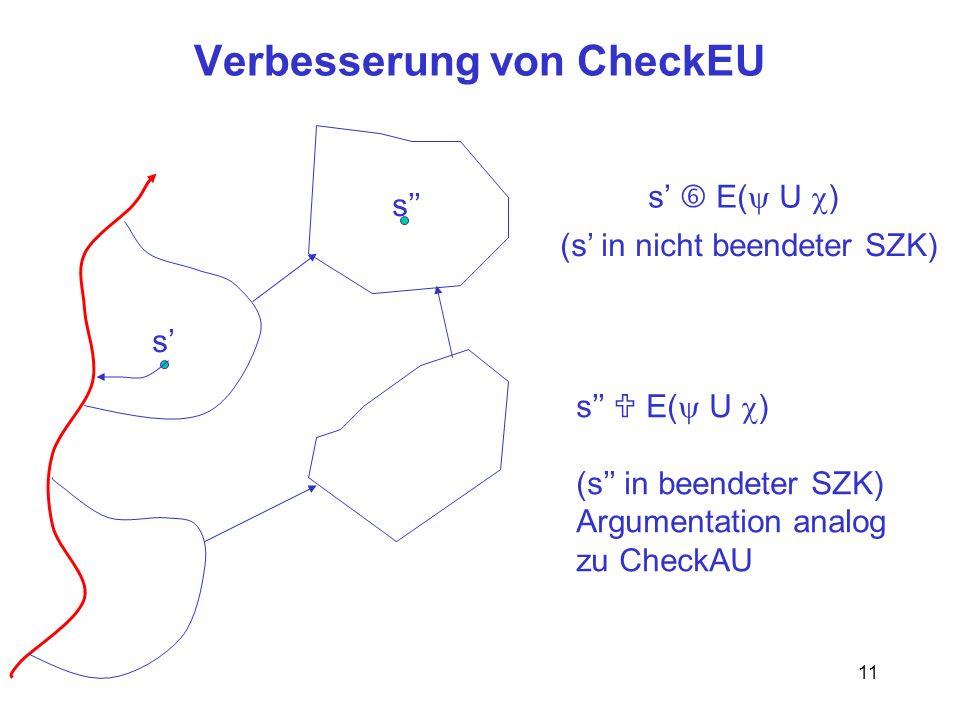 11 Verbesserung von CheckEU s s s E( U ) (s in nicht beendeter SZK) s E( U ) (s in beendeter SZK) Argumentation analog zu CheckAU