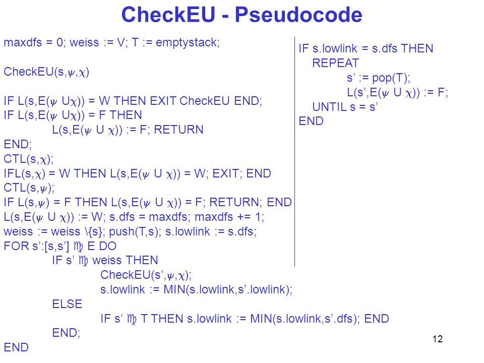 12 CheckEU - Pseudocode maxdfs = 0; weiss := V; T := emptystack; CheckEU(s,, ) IF L(s,E( U ) = W THEN EXIT CheckEU END; IF L(s,E( U ) = F THEN L(s,E( U )) := F; RETURN END; CTL(s, ); IFL(s, ) = W THEN L(s,E( U )) = W; EXIT; END CTL(s, ); IF L(s, ) = F THEN L(s,E( U )) = F; RETURN; END L(s,E( U )) := W; s.dfs = maxdfs; maxdfs += 1; weiss := weiss \{s}; push(T,s); s.lowlink := s.dfs; FOR s:[s,s] E DO IF s weiss THEN CheckEU(s,, ); s.lowlink := MIN(s.lowlink,s.lowlink); ELSE IF s T THEN s.lowlink := MIN(s.lowlink,s.dfs); END END; END IF s.lowlink = s.dfs THEN REPEAT s := pop(T); L(s,E( U )) := F; UNTIL s = s END