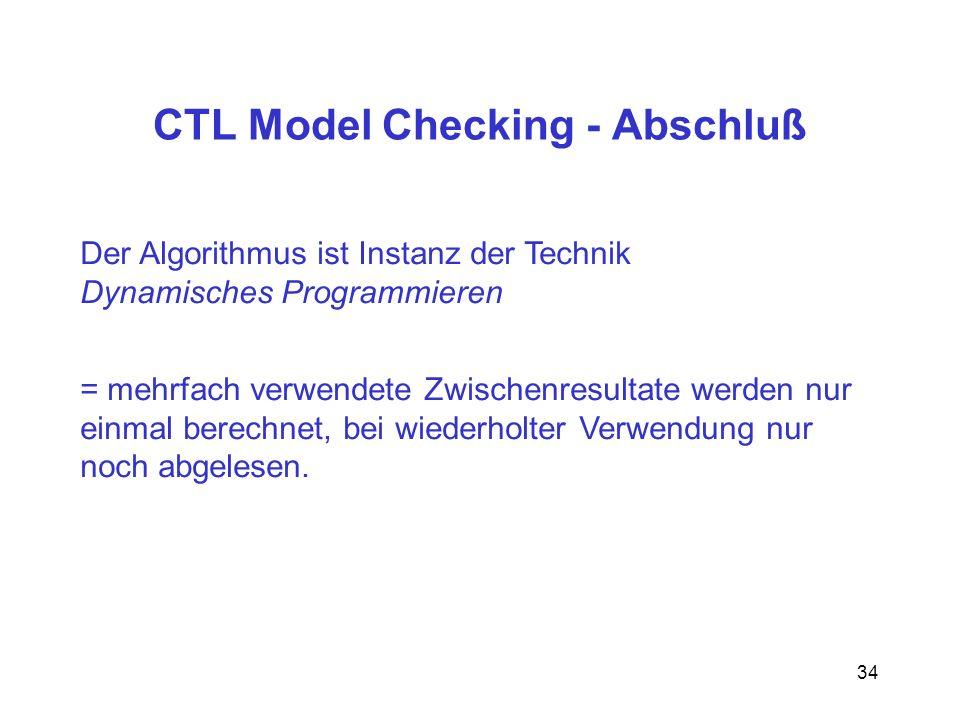 34 CTL Model Checking - Abschluß Der Algorithmus ist Instanz der Technik Dynamisches Programmieren = mehrfach verwendete Zwischenresultate werden nur einmal berechnet, bei wiederholter Verwendung nur noch abgelesen.