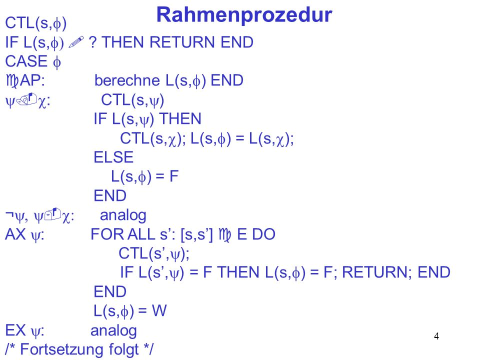 4 Rahmenprozedur CTL(s, ) IF L(s, ? THEN RETURN END CASE AP: berechne L(s, ) END : CTL(s, ) IF L(s, ) THEN CTL(s, ); L(s, ) = L(s, ); ELSE L(s, ) = F