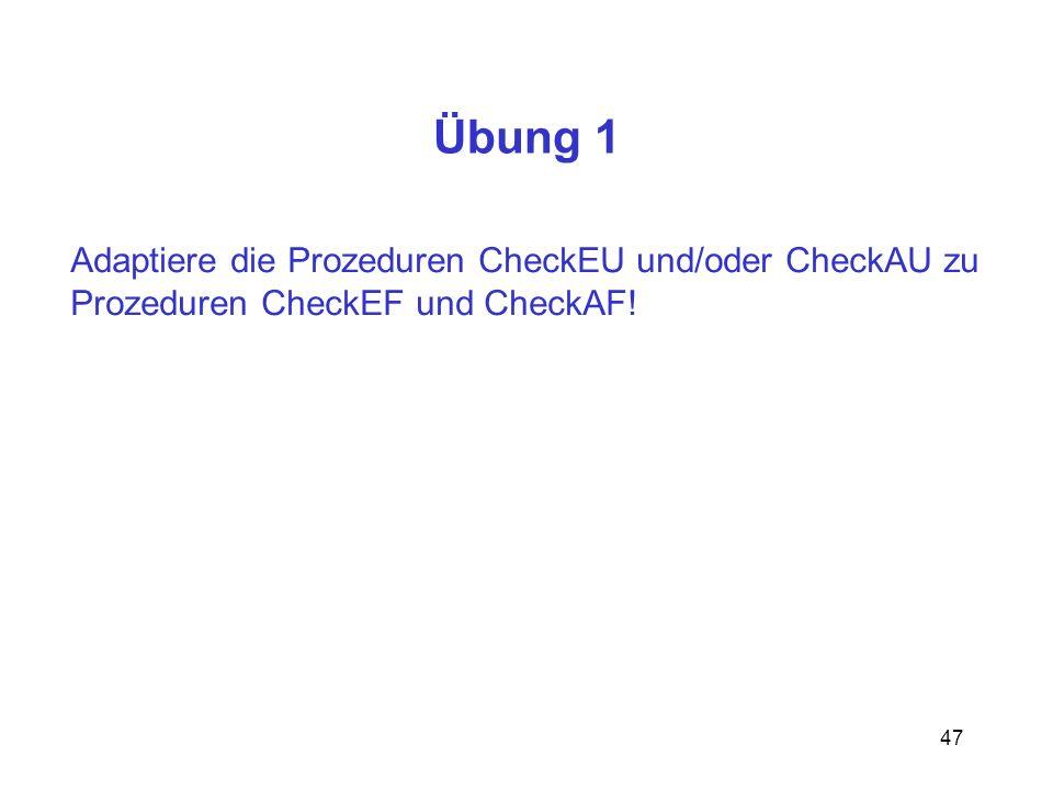 47 Übung 1 Adaptiere die Prozeduren CheckEU und/oder CheckAU zu Prozeduren CheckEF und CheckAF!