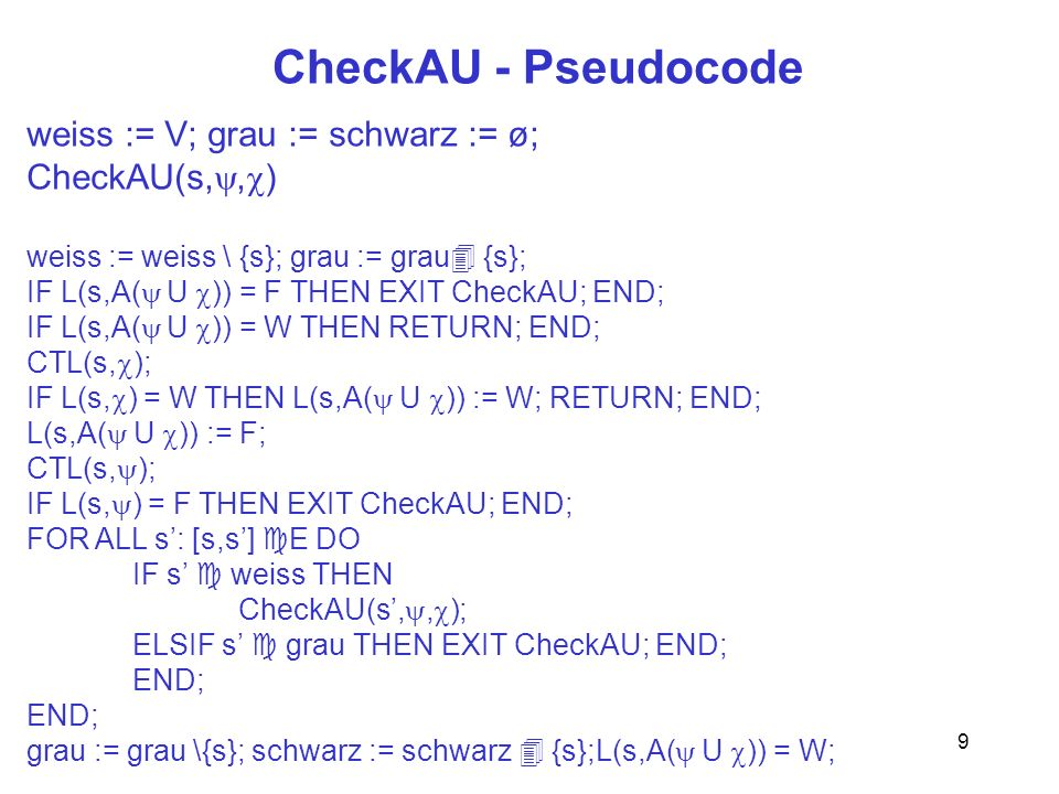 9 CheckAU - Pseudocode weiss := V; grau := schwarz := ø; CheckAU(s,, ) weiss := weiss \ {s}; grau := grau {s}; IF L(s,A( U )) = F THEN EXIT CheckAU; END; IF L(s,A( U )) = W THEN RETURN; END; CTL(s, ); IF L(s, ) = W THEN L(s,A( U )) := W; RETURN; END; L(s,A( U )) := F; CTL(s, ); IF L(s, ) = F THEN EXIT CheckAU; END; FOR ALL s: [s,s] E DO IF s weiss THEN CheckAU(s,, ); ELSIF s grau THEN EXIT CheckAU; END; END; grau := grau \{s}; schwarz := schwarz {s};L(s,A( U )) = W;