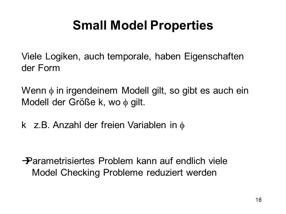 16 Small Model Properties Viele Logiken, auch temporale, haben Eigenschaften der Form Wenn in irgendeinem Modell gilt, so gibt es auch ein Modell der Größe k, wo gilt.