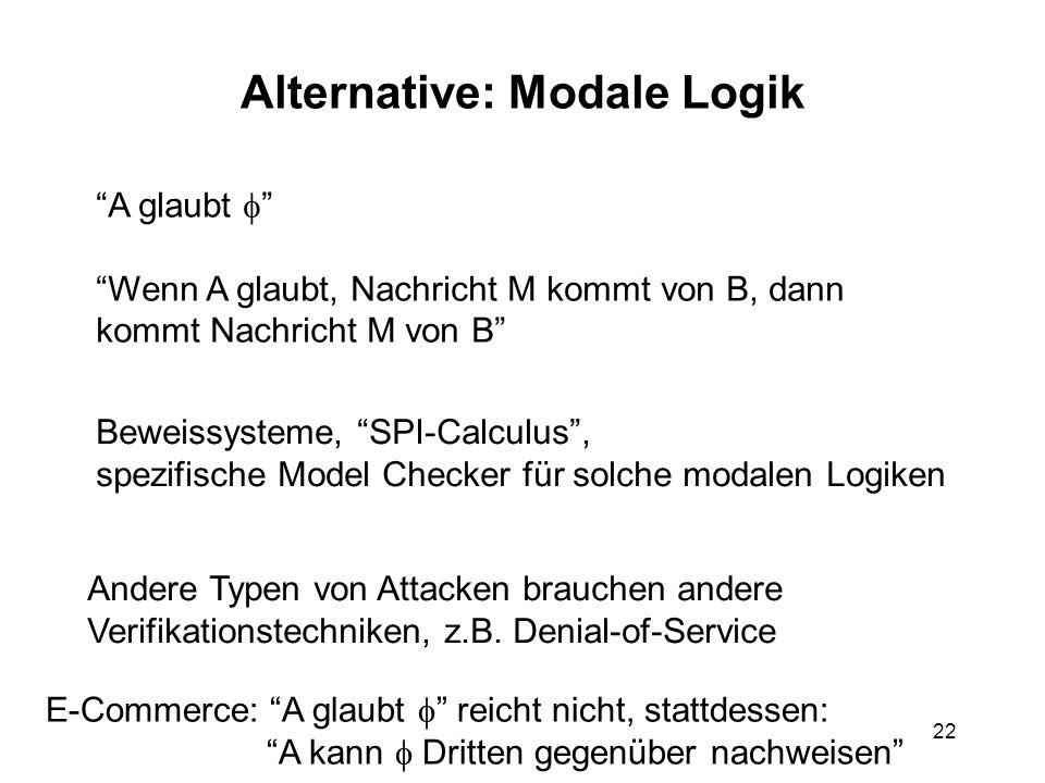 22 Alternative: Modale Logik A glaubt Wenn A glaubt, Nachricht M kommt von B, dann kommt Nachricht M von B Beweissysteme, SPI-Calculus, spezifische Model Checker für solche modalen Logiken Andere Typen von Attacken brauchen andere Verifikationstechniken, z.B.