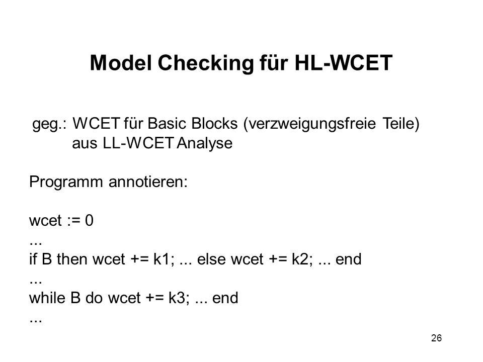 26 Model Checking für HL-WCET geg.: WCET für Basic Blocks (verzweigungsfreie Teile) aus LL-WCET Analyse Programm annotieren: wcet := 0...